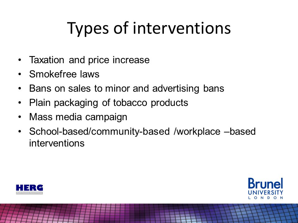 Types of interventions Taxation and price increase Smokefree laws Bans on sales to minor and advertising bans Plain packaging of tobacco products Mass media campaign School-based/community-based /workplace –based interventions