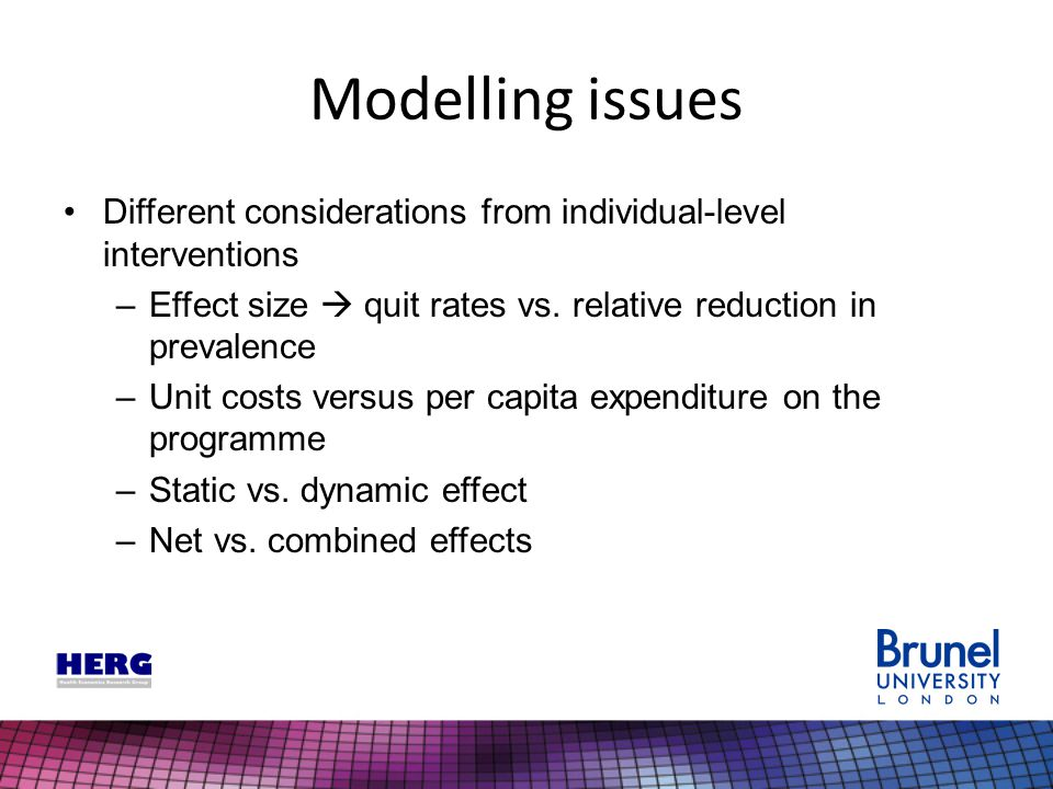 Modelling issues Different considerations from individual-level interventions –Effect size  quit rates vs. relative reduction in prevalence –Unit cos