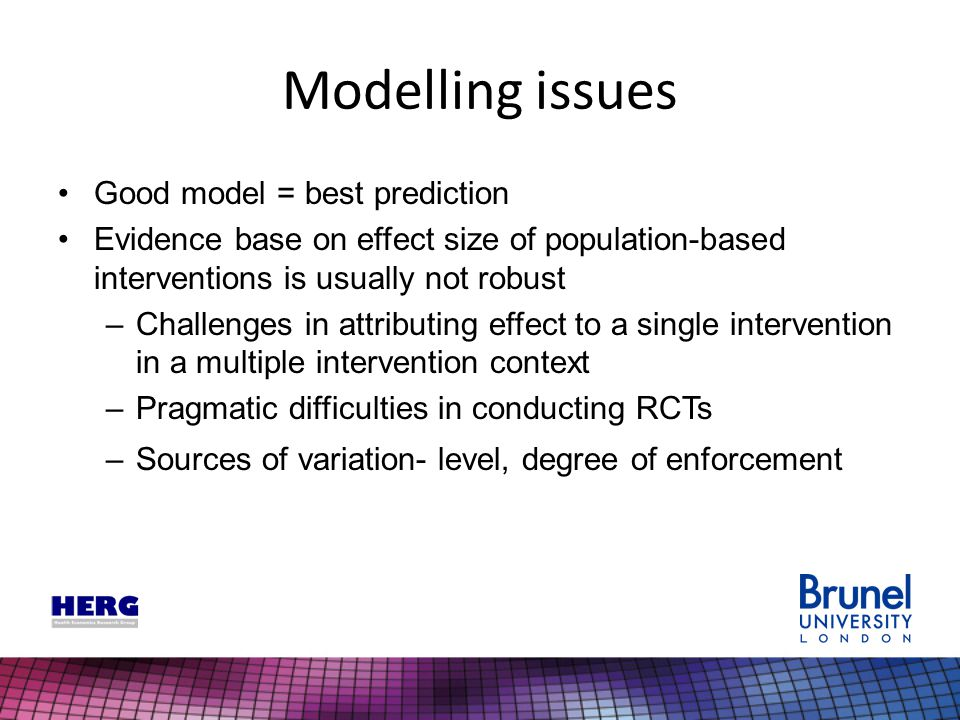 Good model = best prediction Evidence base on effect size of population-based interventions is usually not robust –Challenges in attributing effect to a single intervention in a multiple intervention context –Pragmatic difficulties in conducting RCTs –Sources of variation- level, degree of enforcement Modelling issues