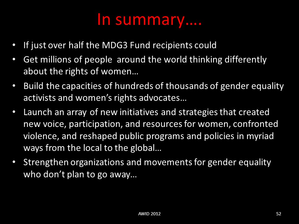 In summary…. If just over half the MDG3 Fund recipients could Get millions of people around the world thinking differently about the rights of women…