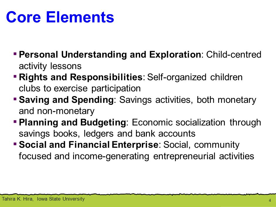 Tahira K. Hira, Iowa State University Core Elements 4 ▪ Personal Understanding and Exploration: Child-centred activity lessons ▪ Rights and Responsibi