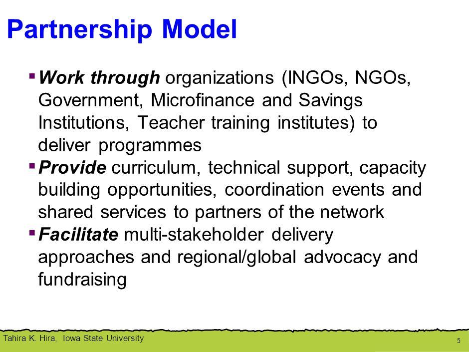 Tahira K. Hira, Iowa State University Partnership Model 5 ▪ Work through organizations (INGOs, NGOs, Government, Microfinance and Savings Institutions