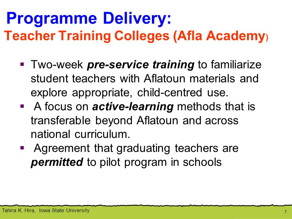 Tahira K. Hira, Iowa State University Programme Delivery: Teacher Training Colleges (Afla Academy )  Two-week pre-service training to familiarize stu