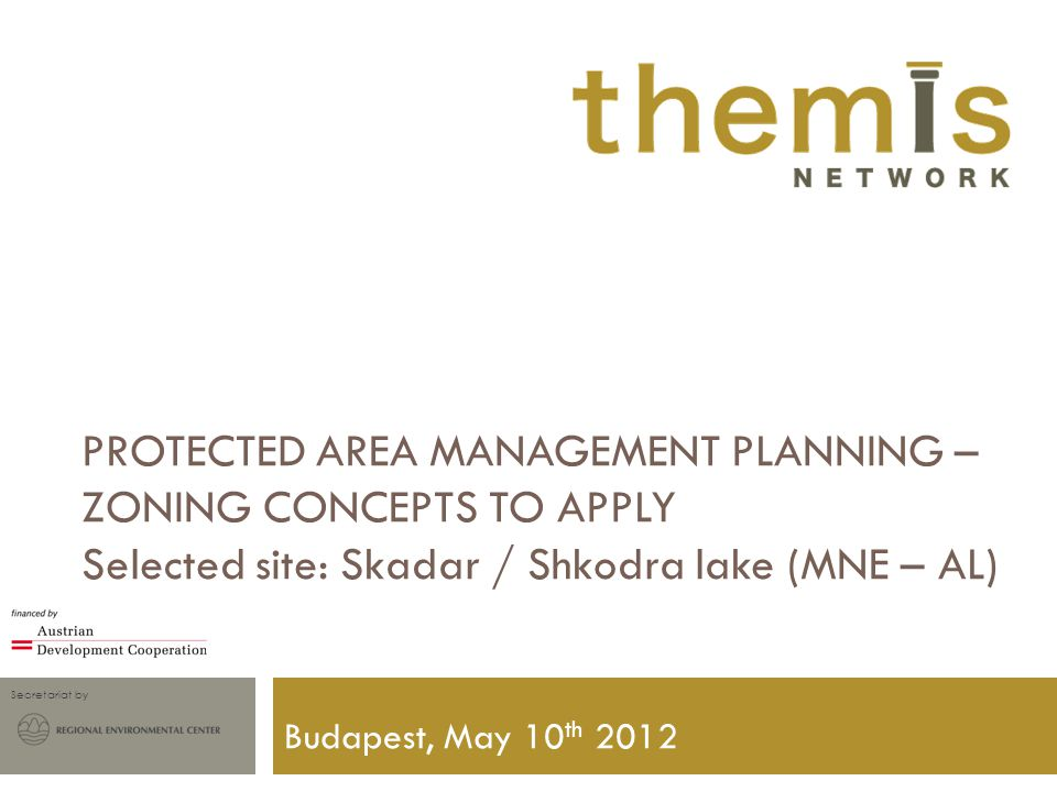 Secretariat by PROTECTED AREA MANAGEMENT PLANNING – ZONING CONCEPTS TO APPLY Selected site: Skadar / Shkodra lake (MNE – AL) Budapest, May 10 th 2012