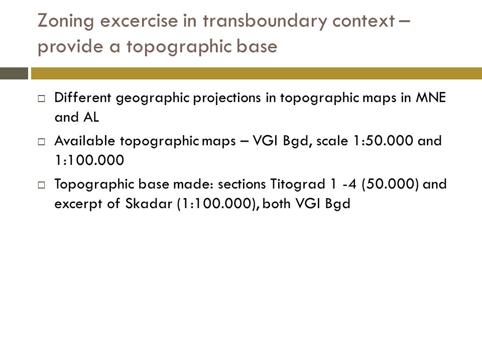 Zoning excercise in transboundary context – provide a topographic base  Different geographic projections in topographic maps in MNE and AL  Available topographic maps – VGI Bgd, scale 1:50.000 and 1:100.000  Topographic base made: sections Titograd 1 -4 (50.000) and excerpt of Skadar (1:100.000), both VGI Bgd
