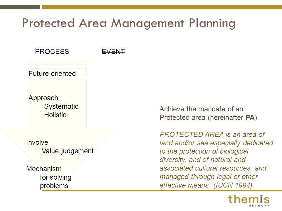 Protected Area Management Planning PROCESSEVENT Future oriented Approach Systematic Holistic Involve Value judgement Mechanism for solving problems Achieve the mandate of an Protected area (hereinafter PA) PROTECTED AREA is an area of land and/or sea especially dedicated to the protection of biological diversity, and of natural and associated cultural resources, and managed through legal or other effective means (IUCN 1994).