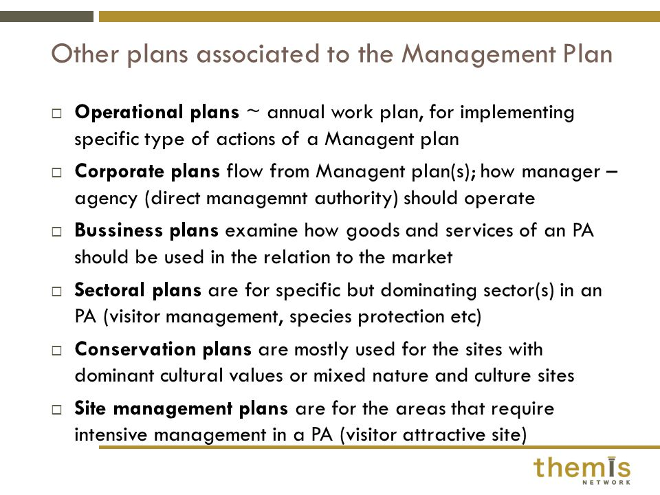  Operational plans ~ annual work plan, for implementing specific type of actions of a Managent plan  Corporate plans flow from Managent plan(s); how manager – agency (direct managemnt authority) should operate  Bussiness plans examine how goods and services of an PA should be used in the relation to the market  Sectoral plans are for specific but dominating sector(s) in an PA (visitor management, species protection etc)  Conservation plans are mostly used for the sites with dominant cultural values or mixed nature and culture sites  Site management plans are for the areas that require intensive management in a PA (visitor attractive site) Other plans associated to the Management Plan