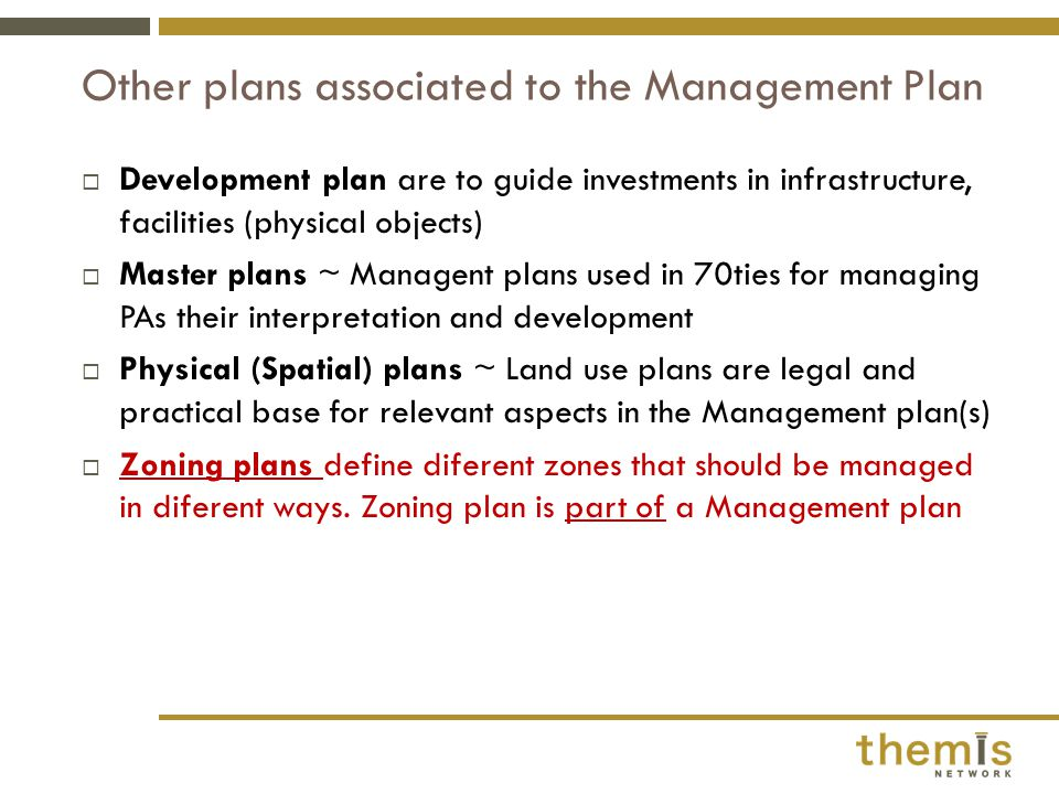  Development plan are to guide investments in infrastructure, facilities (physical objects)  Master plans ~ Managent plans used in 70ties for managing PAs their interpretation and development  Physical (Spatial) plans ~ Land use plans are legal and practical base for relevant aspects in the Management plan(s)  Zoning plans define diferent zones that should be managed in diferent ways.