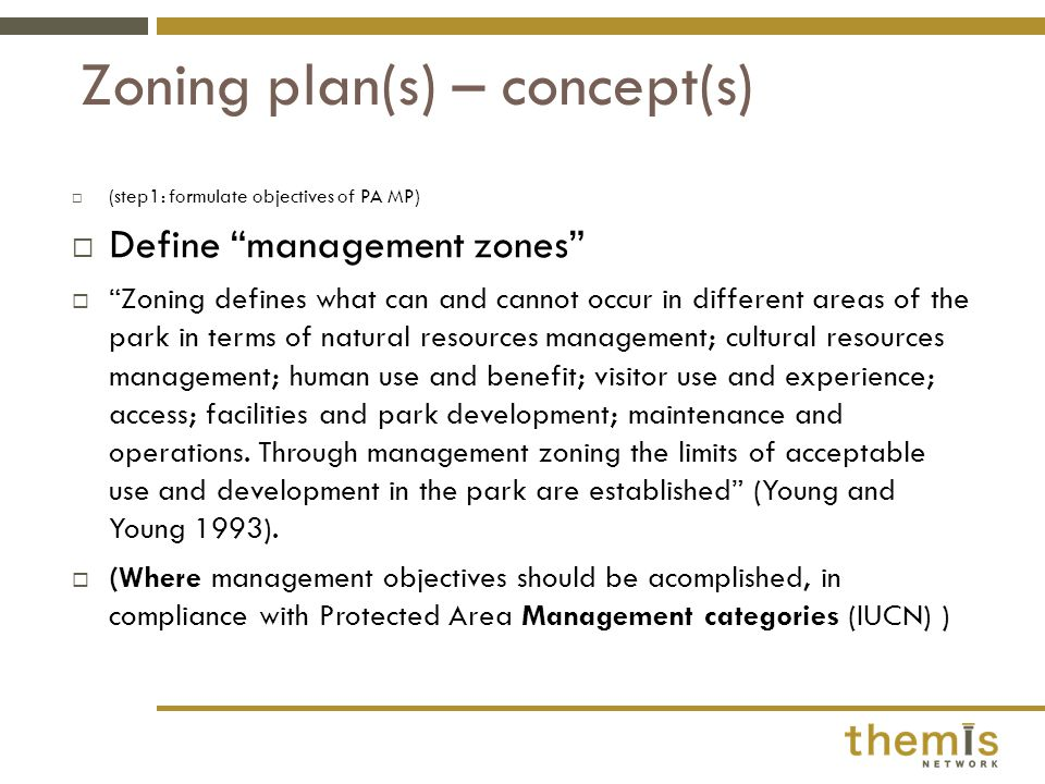  (step1: formulate objectives of PA MP)  Define management zones  Zoning defines what can and cannot occur in different areas of the park in terms of natural resources management; cultural resources management; human use and benefit; visitor use and experience; access; facilities and park development; maintenance and operations.