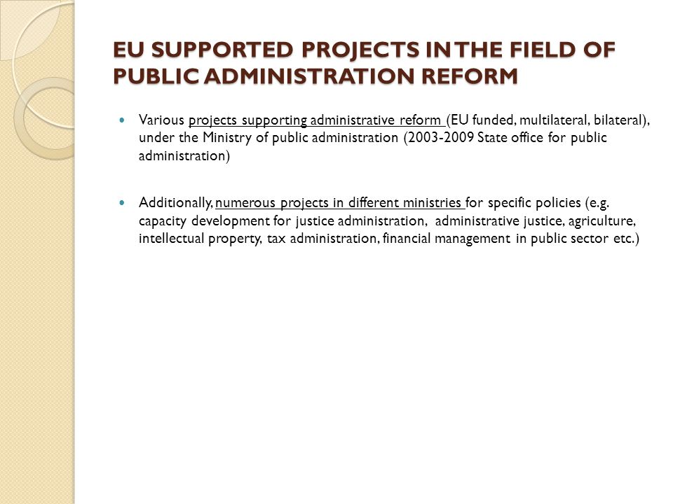 EU SUPPORTED PROJECTS IN THE FIELD OF PUBLIC ADMINISTRATION REFORM Various projects supporting administrative reform (EU funded, multilateral, bilateral), under the Ministry of public administration (2003-2009 State office for public administration) Additionally, numerous projects in different ministries for specific policies (e.g.