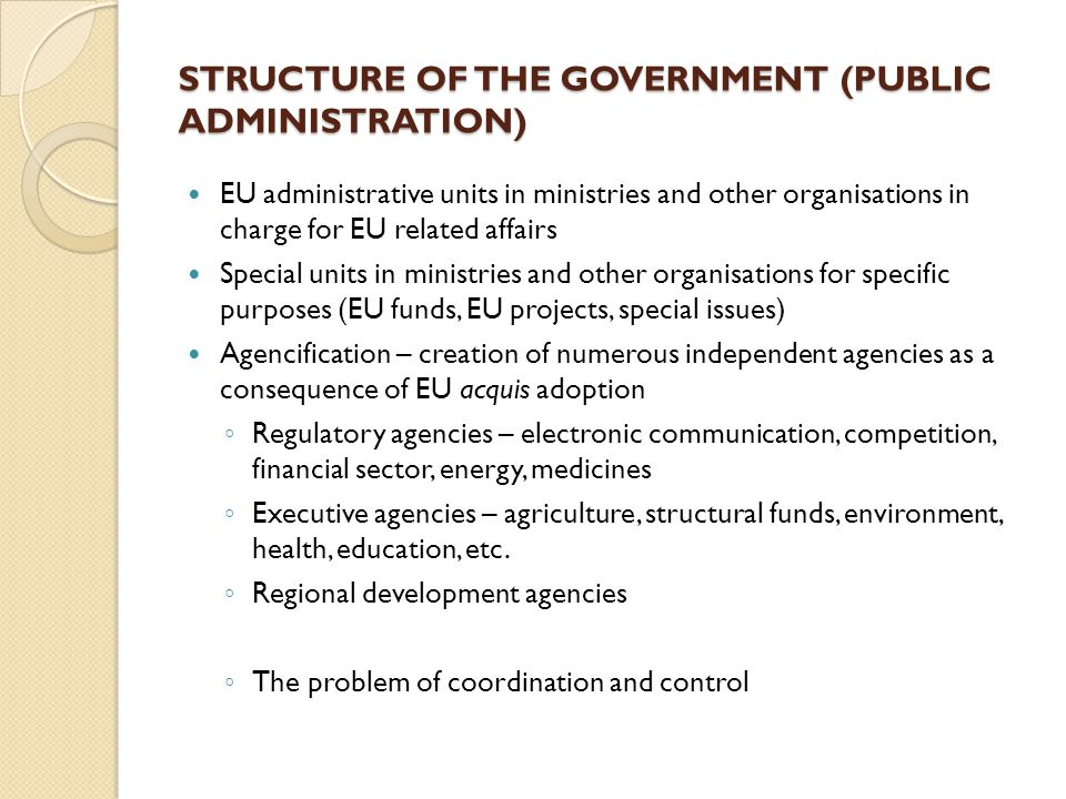 STRUCTURE OF THE GOVERNMENT (PUBLIC ADMINISTRATION) EU administrative units in ministries and other organisations in charge for EU related affairs Special units in ministries and other organisations for specific purposes (EU funds, EU projects, special issues) Agencification – creation of numerous independent agencies as a consequence of EU acquis adoption ◦ Regulatory agencies – electronic communication, competition, financial sector, energy, medicines ◦ Executive agencies – agriculture, structural funds, environment, health, education, etc.