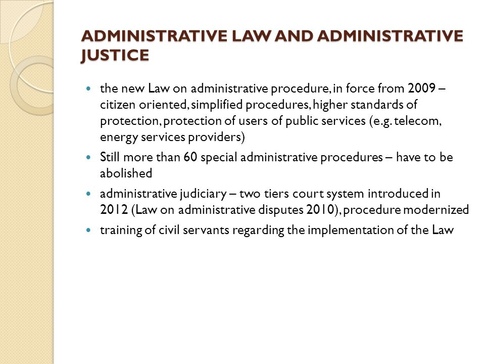 ADMINISTRATIVE LAW AND ADMINISTRATIVE JUSTICE the new Law on administrative procedure, in force from 2009 – citizen oriented, simplified procedures, higher standards of protection, protection of users of public services (e.g.