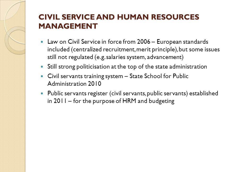 CIVIL SERVICE AND HUMAN RESOURCES MANAGEMENT Law on Civil Service in force from 2006 – European standards included (centralized recruitment, merit principle), but some issues still not regulated (e.g.