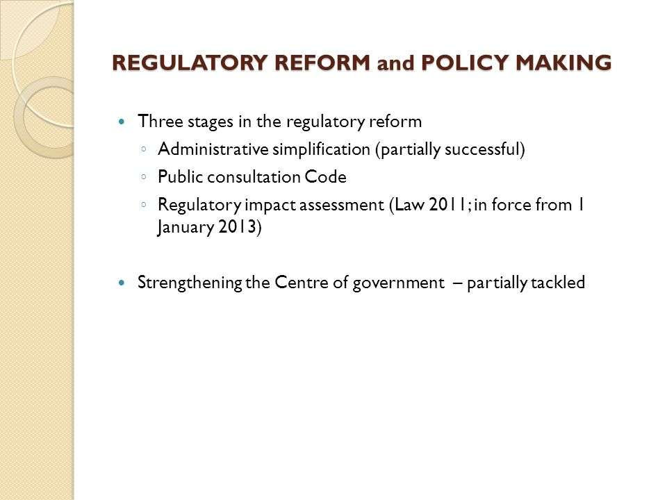 REGULATORY REFORM and POLICY MAKING Three stages in the regulatory reform ◦ Administrative simplification (partially successful) ◦ Public consultation Code ◦ Regulatory impact assessment (Law 2011; in force from 1 January 2013) Strengthening the Centre of government – partially tackled