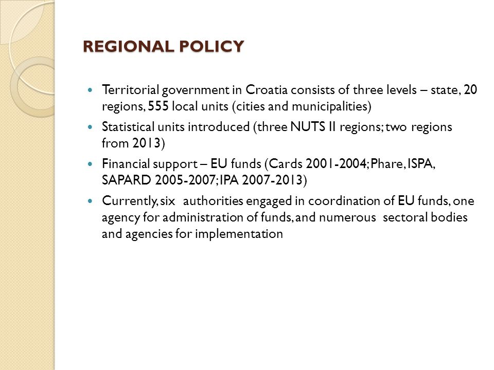 REGIONAL POLICY Territorial government in Croatia consists of three levels – state, 20 regions, 555 local units (cities and municipalities) Statistical units introduced (three NUTS II regions; two regions from 2013) Financial support – EU funds (Cards 2001-2004; Phare, ISPA, SAPARD 2005-2007; IPA 2007-2013) Currently, six authorities engaged in coordination of EU funds, one agency for administration of funds, and numerous sectoral bodies and agencies for implementation