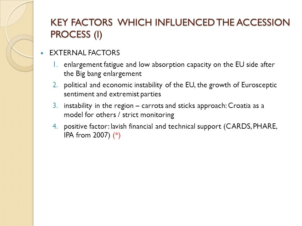 KEY FACTORS WHICH INFLUENCED THE ACCESSION PROCESS (I) EXTERNAL FACTORS 1.enlargement fatigue and low absorption capacity on the EU side after the Big bang enlargement 2.political and economic instability of the EU, the growth of Eurosceptic sentiment and extremist parties 3.instability in the region – carrots and sticks approach: Croatia as a model for others / strict monitoring 4.positive factor: lavish financial and technical support (CARDS, PHARE, IPA from 2007) (*)