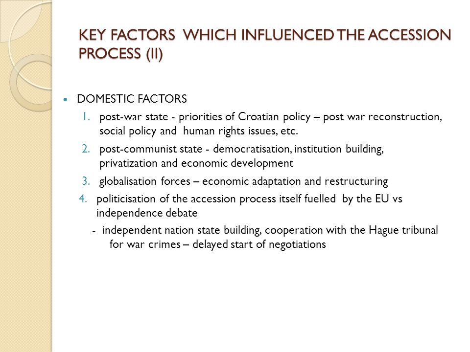 KEY FACTORS WHICH INFLUENCED THE ACCESSION PROCESS (II) DOMESTIC FACTORS 1.post-war state - priorities of Croatian policy – post war reconstruction, social policy and human rights issues, etc.