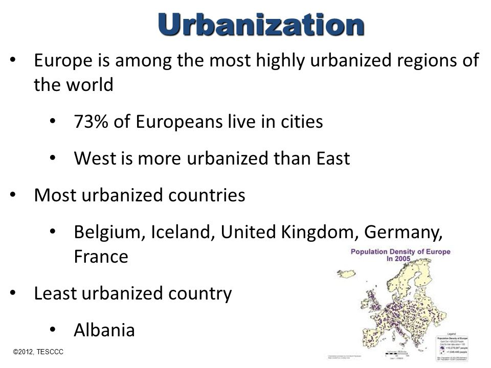 Europe is among the most highly urbanized regions of the world 73% of Europeans live in cities West is more urbanized than East Most urbanized countri