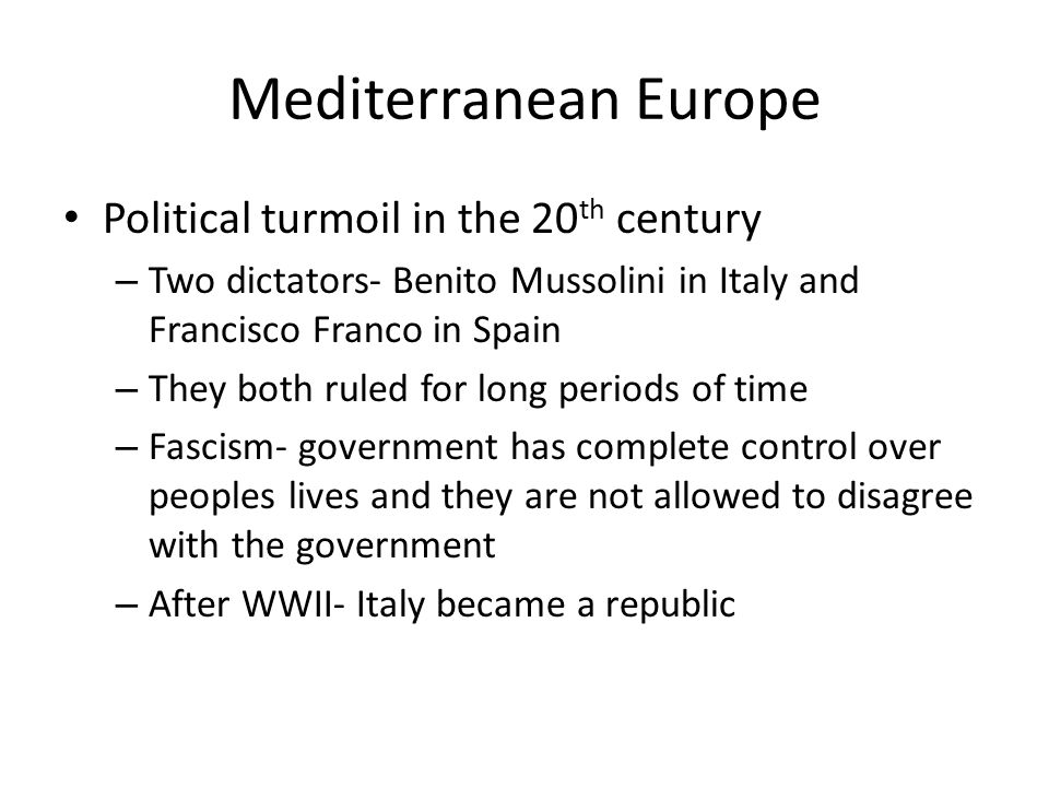 Mediterranean Europe Political turmoil in the 20 th century – Two dictators- Benito Mussolini in Italy and Francisco Franco in Spain – They both ruled