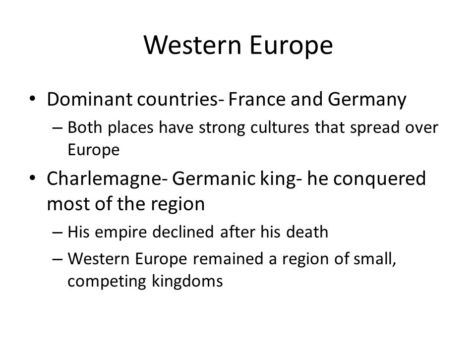 Western Europe Dominant countries- France and Germany – Both places have strong cultures that spread over Europe Charlemagne- Germanic king- he conque