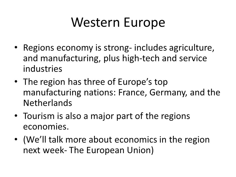 Western Europe Regions economy is strong- includes agriculture, and manufacturing, plus high-tech and service industries The region has three of Europ