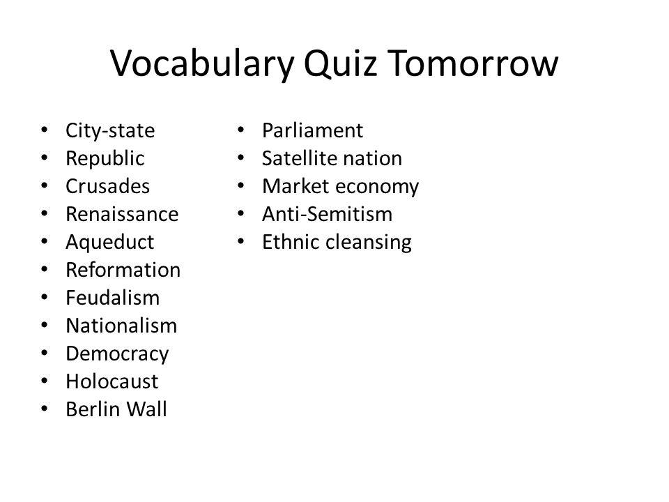 Vocabulary Quiz Tomorrow City-state Republic Crusades Renaissance Aqueduct Reformation Feudalism Nationalism Democracy Holocaust Berlin Wall Parliamen
