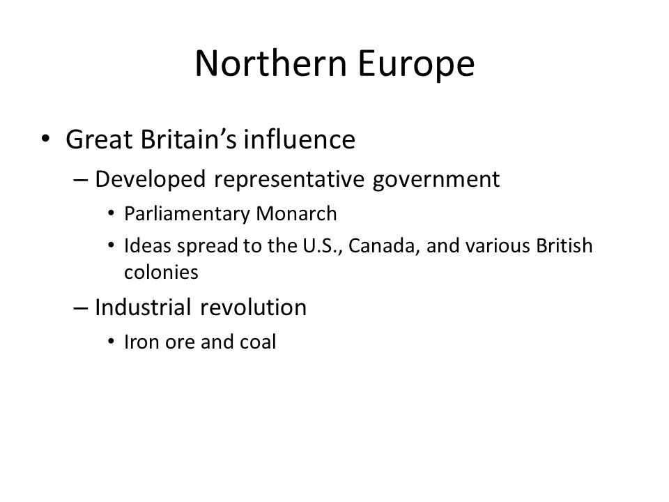 Northern Europe Great Britain's influence – Developed representative government Parliamentary Monarch Ideas spread to the U.S., Canada, and various Br