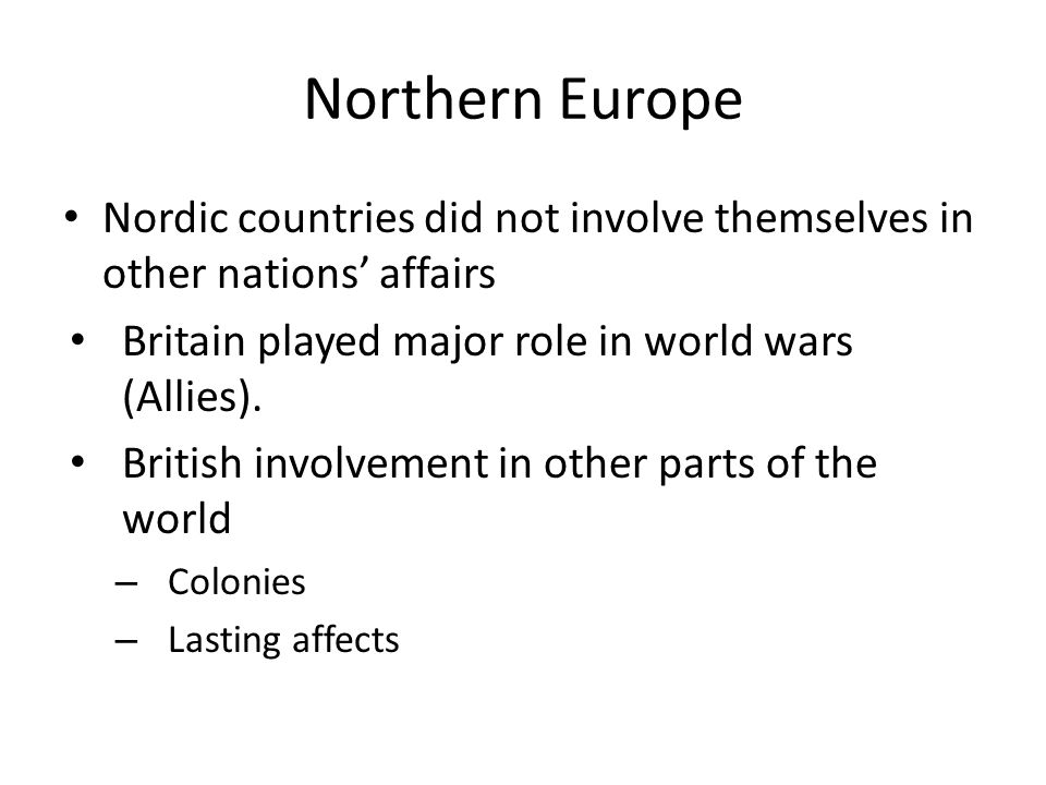 Northern Europe Nordic countries did not involve themselves in other nations' affairs Britain played major role in world wars (Allies). British involv