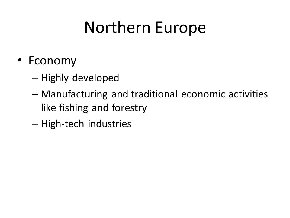 Northern Europe Economy – Highly developed – Manufacturing and traditional economic activities like fishing and forestry – High-tech industries