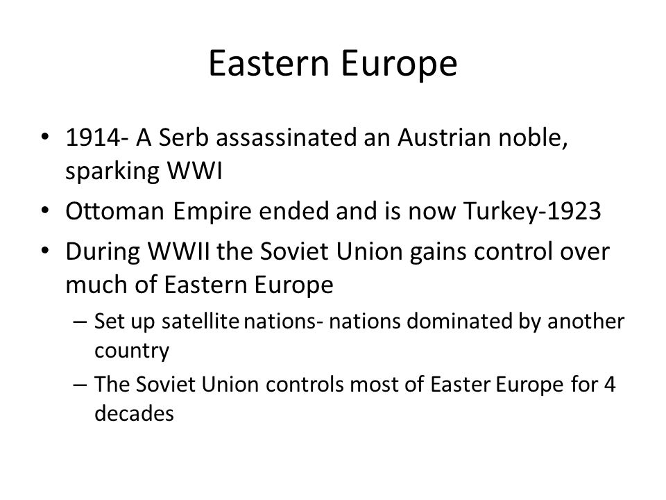 Eastern Europe 1914- A Serb assassinated an Austrian noble, sparking WWI Ottoman Empire ended and is now Turkey-1923 During WWII the Soviet Union gain
