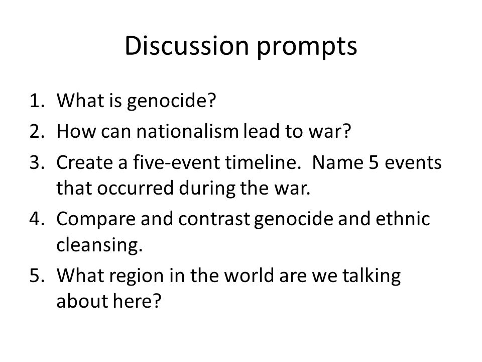Discussion prompts 1.What is genocide? 2.How can nationalism lead to war? 3.Create a five-event timeline. Name 5 events that occurred during the war.