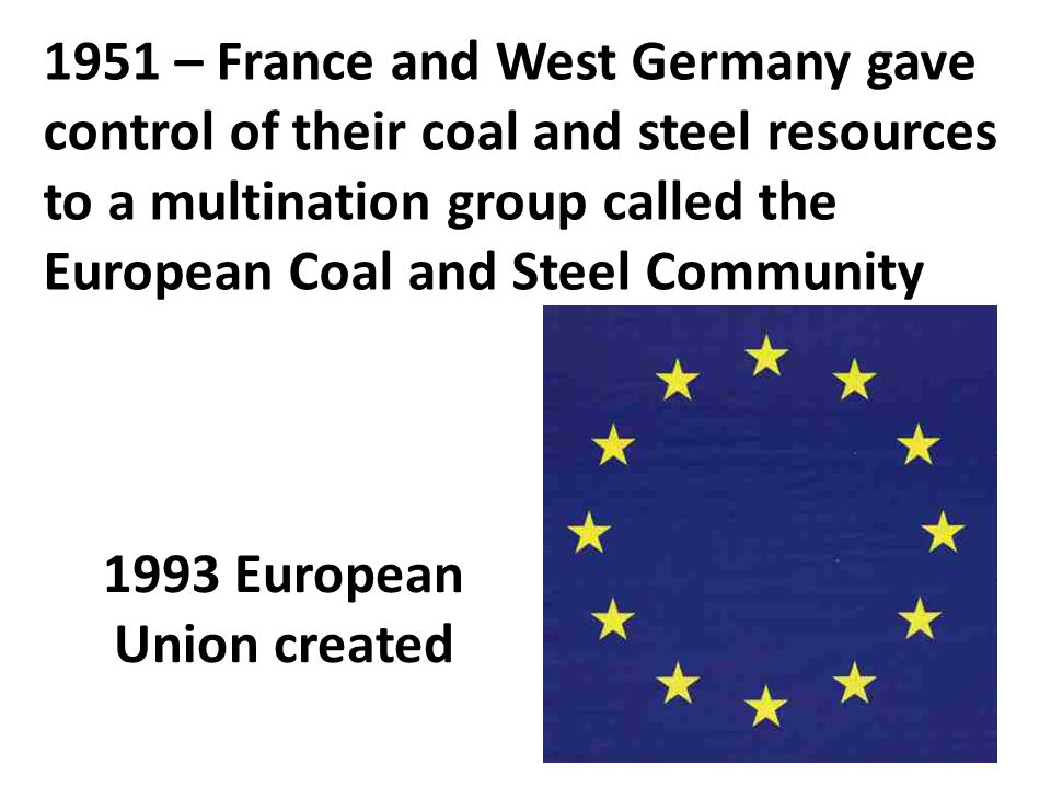 1951 – France and West Germany gave control of their coal and steel resources to a multination group called the European Coal and Steel Community 1993