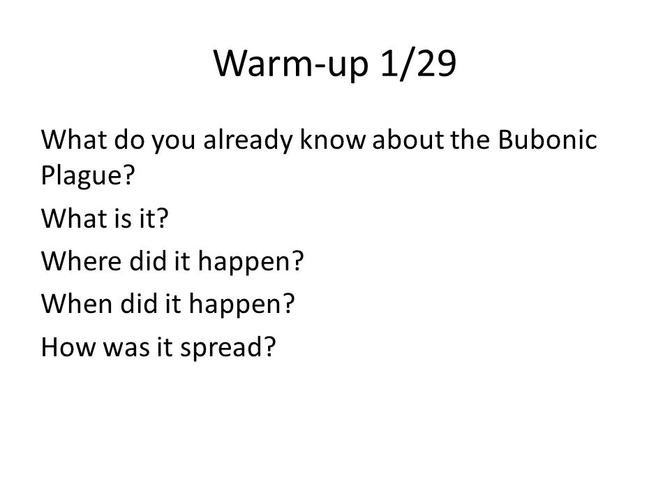 Warm-up 1/29 What do you already know about the Bubonic Plague? What is it? Where did it happen? When did it happen? How was it spread?