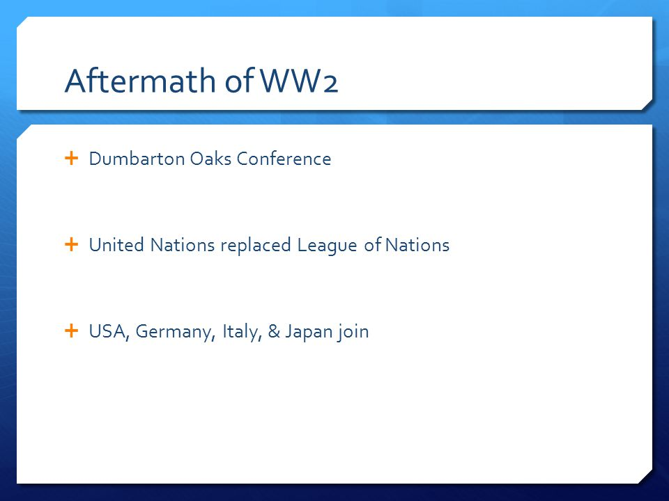Aftermath of WW2  Dumbarton Oaks Conference  United Nations replaced League of Nations  USA, Germany, Italy, & Japan join