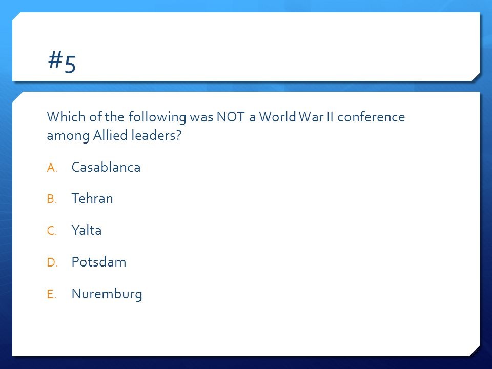 #5 Which of the following was NOT a World War II conference among Allied leaders.