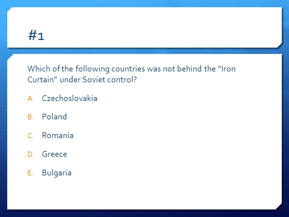 #1 Which of the following countries was not behind the Iron Curtain under Soviet control.