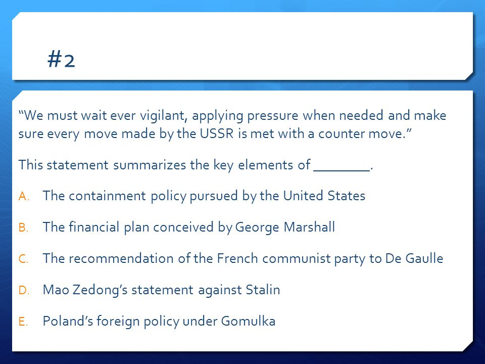 #2 We must wait ever vigilant, applying pressure when needed and make sure every move made by the USSR is met with a counter move. This statement summarizes the key elements of ________.