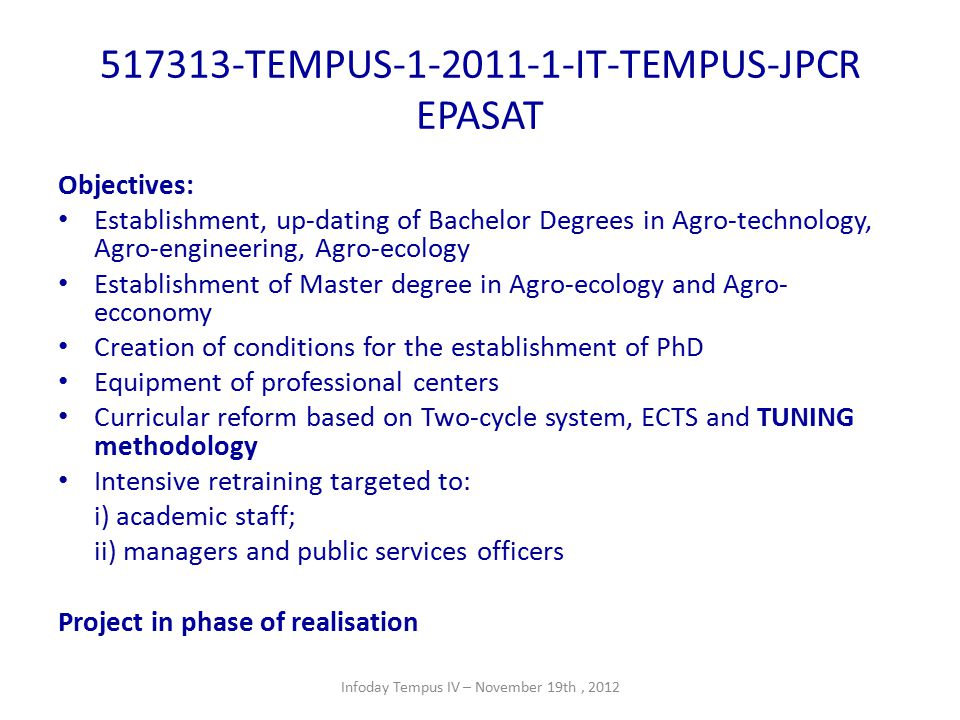 517313-TEMPUS-1-2011-1-IT-TEMPUS-JPCR EPASAT Objectives: Establishment, up-dating of Bachelor Degrees in Agro-technology, Agro-engineering, Agro-ecology Establishment of Master degree in Agro-ecology and Agro- ecconomy Creation of conditions for the establishment of PhD Equipment of professional centers Curricular reform based on Two-cycle system, ECTS and TUNING methodology Intensive retraining targeted to: i) academic staff; ii) managers and public services officers Project in phase of realisation Infoday Tempus IV – November 19th, 2012