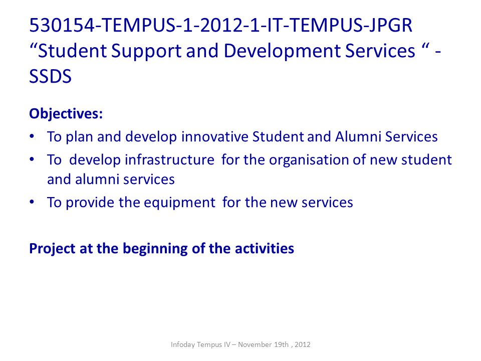 530154-TEMPUS-1-2012-1-IT-TEMPUS-JPGR Student Support and Development Services - SSDS Objectives: To plan and develop innovative Student and Alumni Services To develop infrastructure for the organisation of new student and alumni services To provide the equipment for the new services Project at the beginning of the activities Infoday Tempus IV – November 19th, 2012