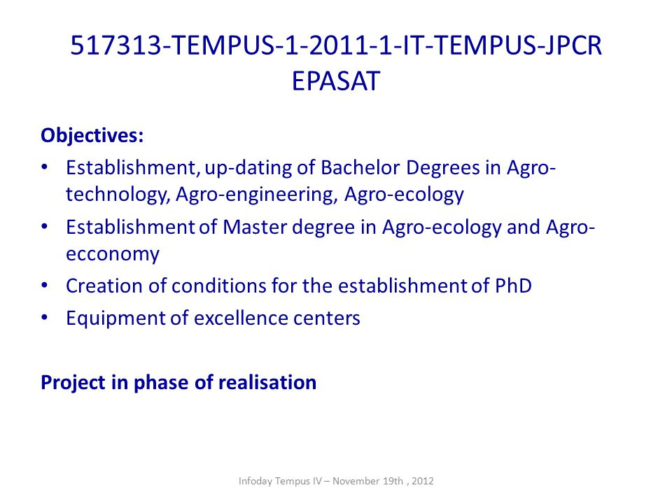 517313-TEMPUS-1-2011-1-IT-TEMPUS-JPCR EPASAT Objectives: Establishment, up-dating of Bachelor Degrees in Agro- technology, Agro-engineering, Agro-ecology Establishment of Master degree in Agro-ecology and Agro- ecconomy Creation of conditions for the establishment of PhD Equipment of excellence centers Project in phase of realisation Infoday Tempus IV – November 19th, 2012