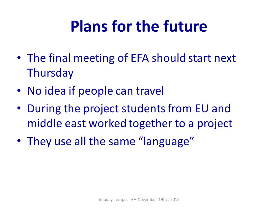 Plans for the future The final meeting of EFA should start next Thursday No idea if people can travel During the project students from EU and middle east worked together to a project They use all the same language Infoday Tempus IV – November 19th, 2012