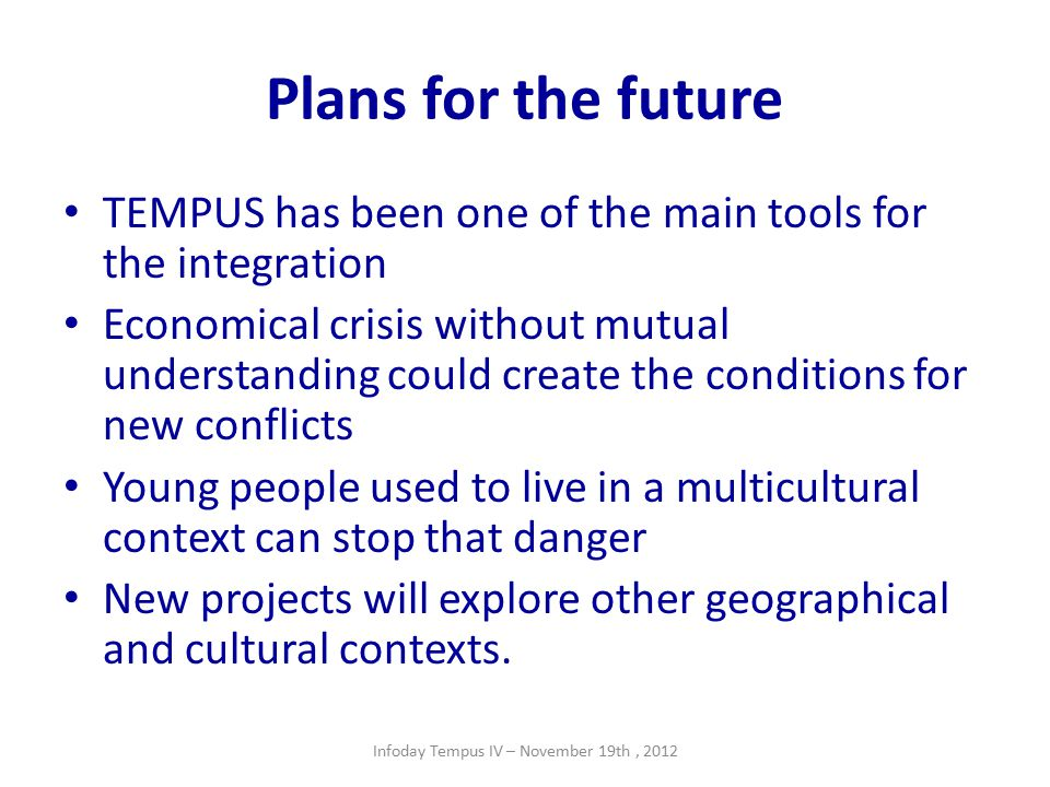 Plans for the future TEMPUS has been one of the main tools for the integration Economical crisis without mutual understanding could create the conditions for new conflicts Young people used to live in a multicultural context can stop that danger New projects will explore other geographical and cultural contexts.