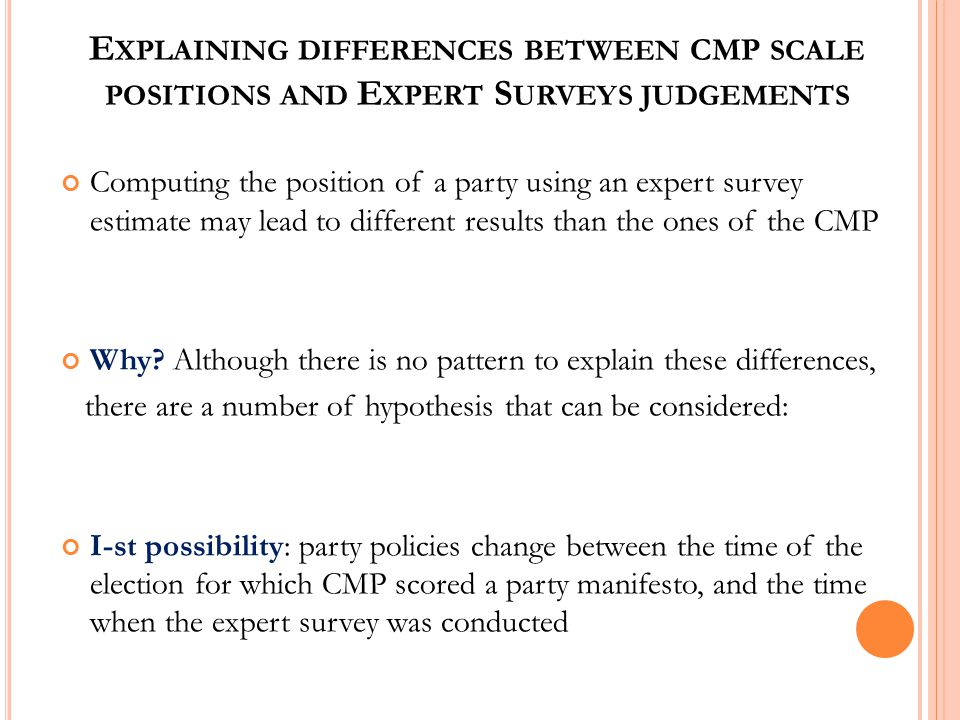 E XPLAINING DIFFERENCES BETWEEN CMP SCALE POSITIONS AND E XPERT S URVEYS JUDGEMENTS Computing the position of a party using an expert survey estimate may lead to different results than the ones of the CMP Why.