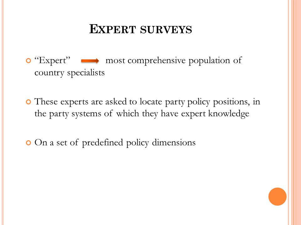 E XPERT SURVEYS Expert most comprehensive population of country specialists These experts are asked to locate party policy positions, in the party systems of which they have expert knowledge On a set of predefined policy dimensions