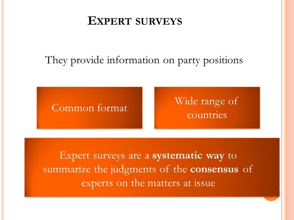 E XPERT SURVEYS They provide information on party positions Wide range of countries Common format Expert surveys are a systematic way to summarize the judgments of the consensus of experts on the matters at issue