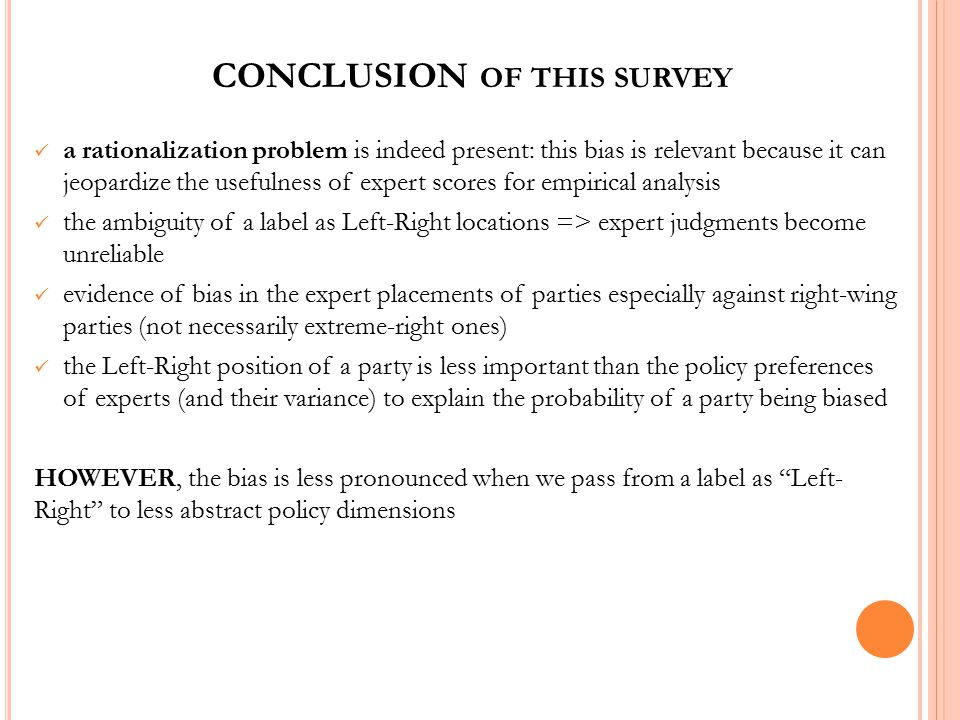 CONCLUSION OF THIS SURVEY a rationalization problem is indeed present: this bias is relevant because it can jeopardize the usefulness of expert scores for empirical analysis the ambiguity of a label as Left-Right locations => expert judgments become unreliable evidence of bias in the expert placements of parties especially against right-wing parties (not necessarily extreme-right ones) the Left-Right position of a party is less important than the policy preferences of experts (and their variance) to explain the probability of a party being biased HOWEVER, the bias is less pronounced when we pass from a label as Left- Right to less abstract policy dimensions