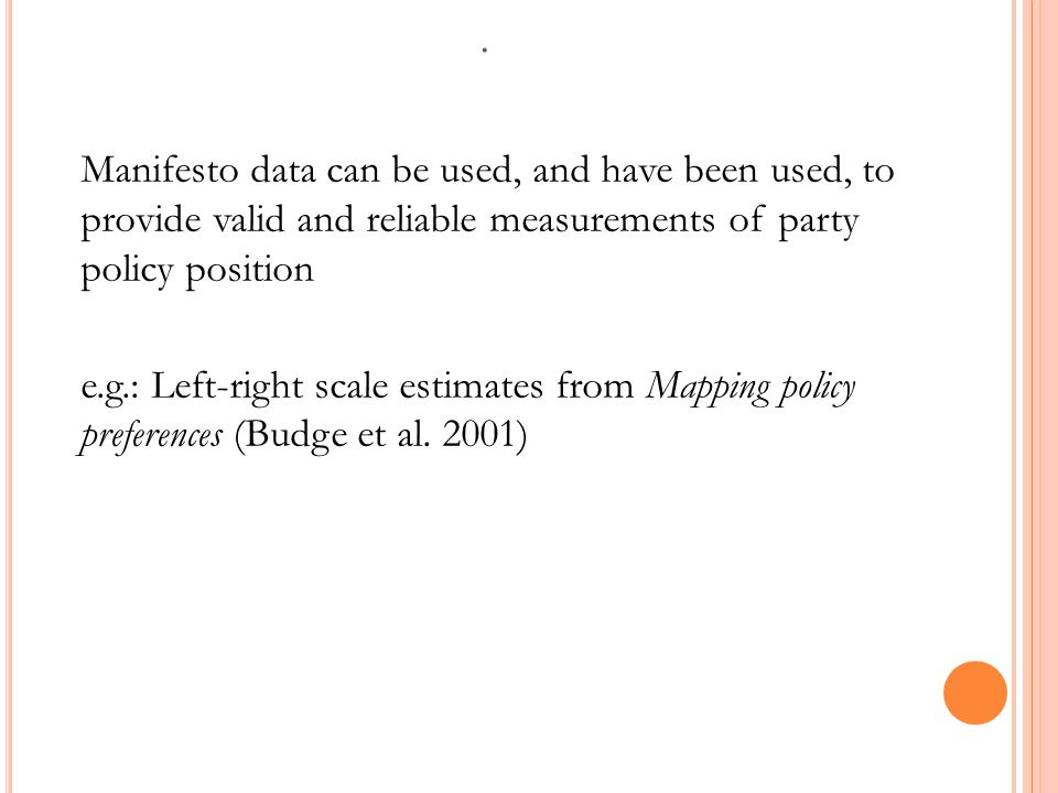 Manifesto data can be used, and have been used, to provide valid and reliable measurements of party policy position e.g.: Left-right scale estimates from Mapping policy preferences (Budge et al.
