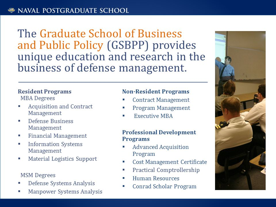 The Graduate School of Business and Public Policy (GSBPP) provides unique education and research in the business of defense management.