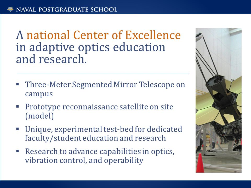  Three-Meter Segmented Mirror Telescope on campus  Prototype reconnaissance satellite on site (model)  Unique, experimental test-bed for dedicated faculty/student education and research  Research to advance capabilities in optics, vibration control, and operability A national Center of Excellence in adaptive optics education and research.