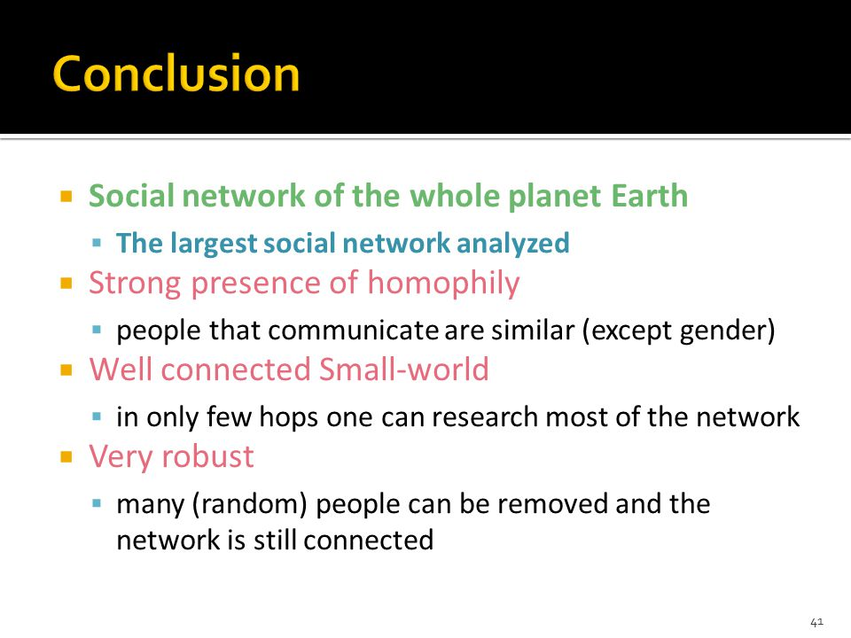  Social network of the whole planet Earth  The largest social network analyzed  Strong presence of homophily  people that communicate are similar (except gender)  Well connected Small-world  in only few hops one can research most of the network  Very robust  many (random) people can be removed and the network is still connected 41
